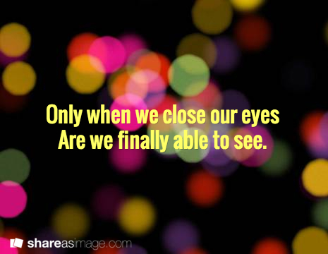 Only when we close our eyes, are we finally able to see