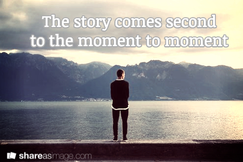 the story comes second to the moment to moment
