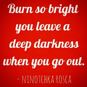 burn so bright you leave a deep darkness when you go out