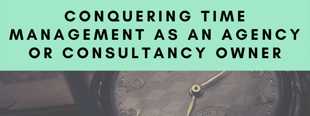 Conquering Time Management as an Agency Owner (Or Consultancy!)