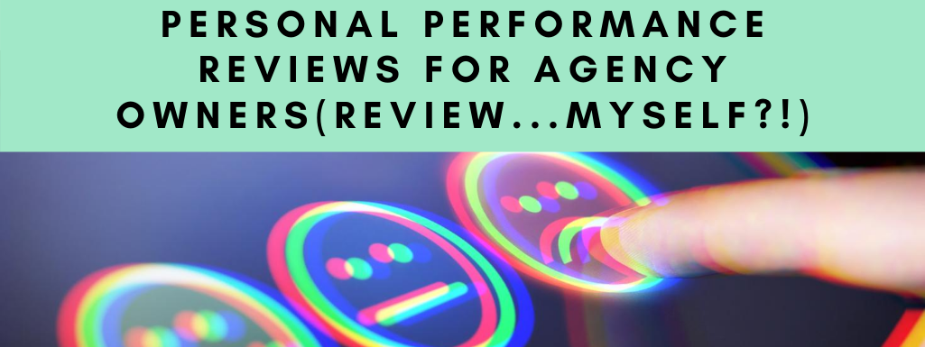 Personal Performance Reviews for Agency Owners (Review…Myself?!)